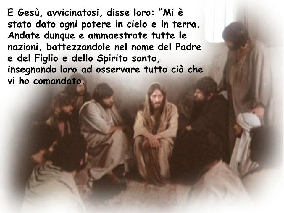 """E Gesù, avvicinatosi, disse loro: """"Mi è stato dato ogni potere in cielo e in terra. Andate dunque e ammaestrate tutte le nazioni, battezzandole nel no"""