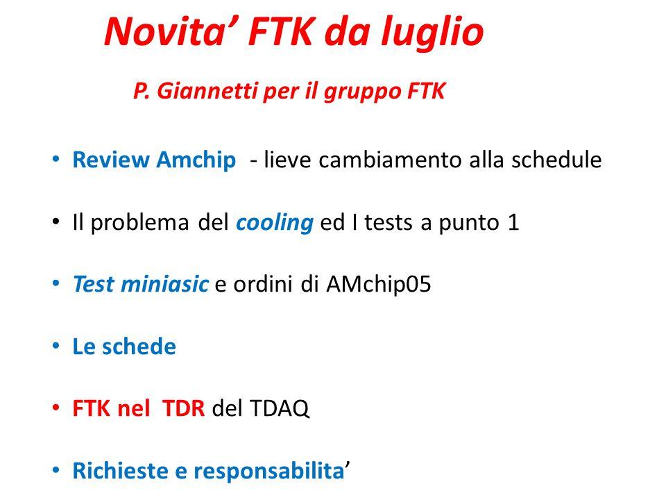 Novita' FTK da luglio P. Giannetti per il gruppo FTK Review Amchip - lieve cambiamento alla schedule Il problema del cooling ed I tests a punto 1 Test