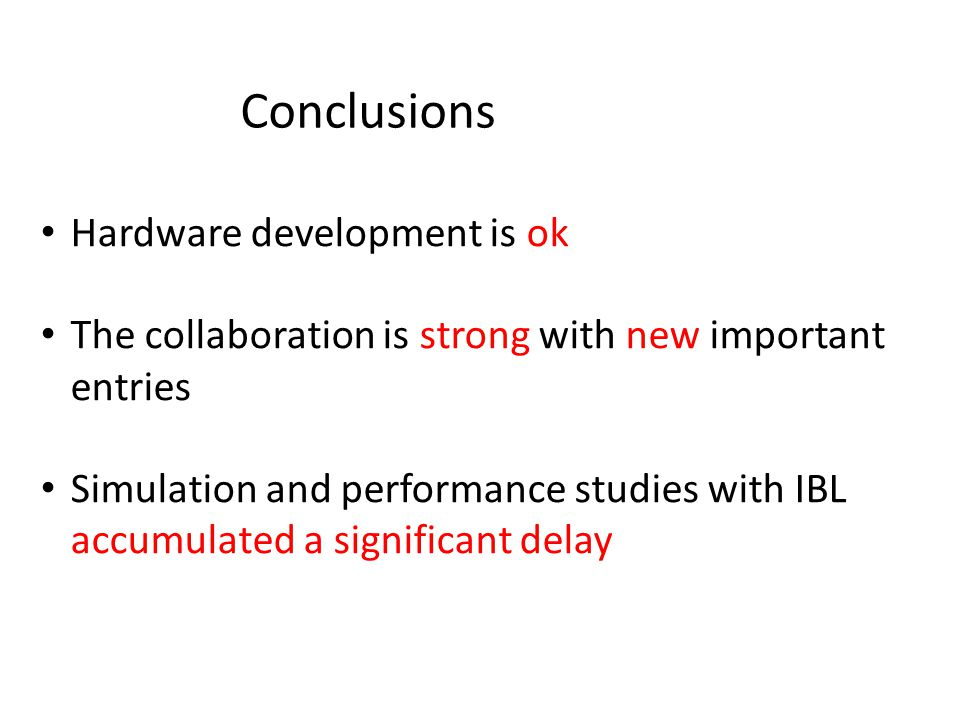 Conclusions Hardware development is ok The collaboration is strong with new important entries Simulation and performance studies with IBL accumulated a significant delay