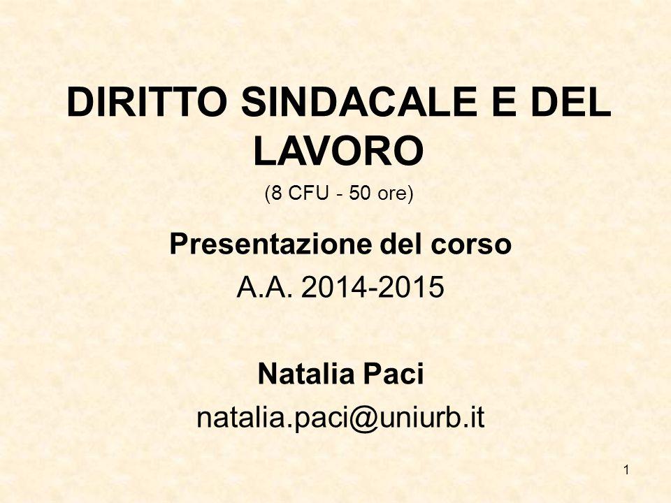 1 DIRITTO SINDACALE E DEL LAVORO (8 CFU - 50 ore) Presentazione del corso A.A. 2014-2015 Natalia Paci natalia.paci@uniurb.it