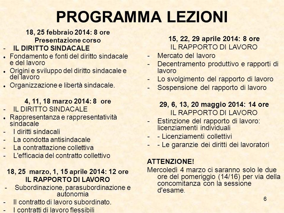 6 PROGRAMMA LEZIONI 18, 25 febbraio 2014: 8 ore Presentazione corso -IL DIRITTO SINDACALE Fondamento e fonti del diritto sindacale e del lavoro Origin