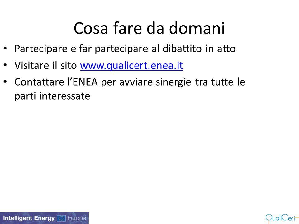 Cosa fare da domani Partecipare e far partecipare al dibattito in atto Visitare il sito www.qualicert.enea.itwww.qualicert.enea.it Contattare l'ENEA p