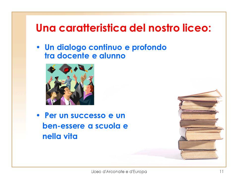 Liceo d'Arconate e d'Europa11 Una caratteristica del nostro liceo: Un dialogo continuo e profondo tra docente e alunno Per un successo e un ben-essere
