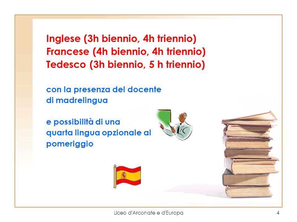 Liceo d'Arconate e d'Europa4 Inglese (3h biennio, 4h triennio) Francese (4h biennio, 4h triennio) Tedesco (3h biennio, 5 h triennio) con la presenza d