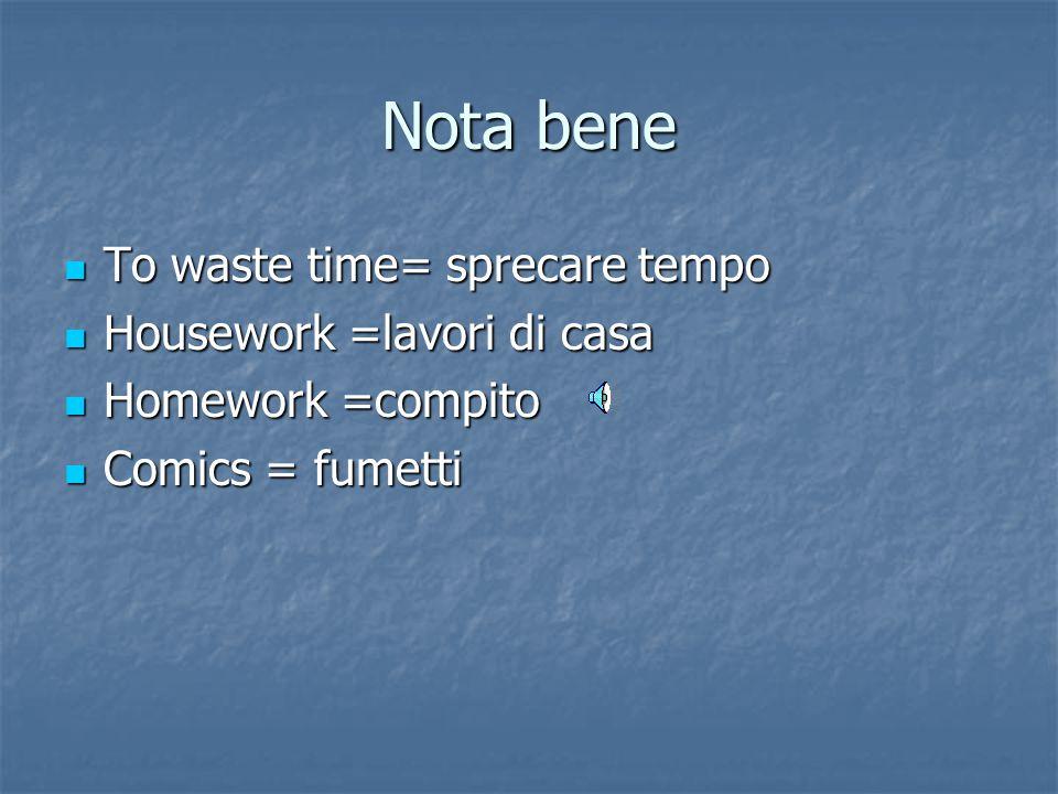 Nota bene To waste time= sprecare tempo To waste time= sprecare tempo Housework =lavori di casa Housework =lavori di casa Homework =compito Homework =compito Comics = fumetti Comics = fumetti