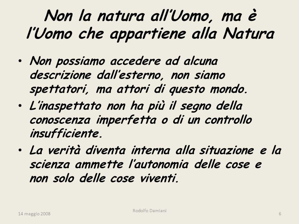 14 maggio 2008 Rodolfo Damiani 6 Non la natura all'Uomo, ma è l'Uomo che appartiene alla Natura Non possiamo accedere ad alcuna descrizione dall'esterno, non siamo spettatori, ma attori di questo mondo.