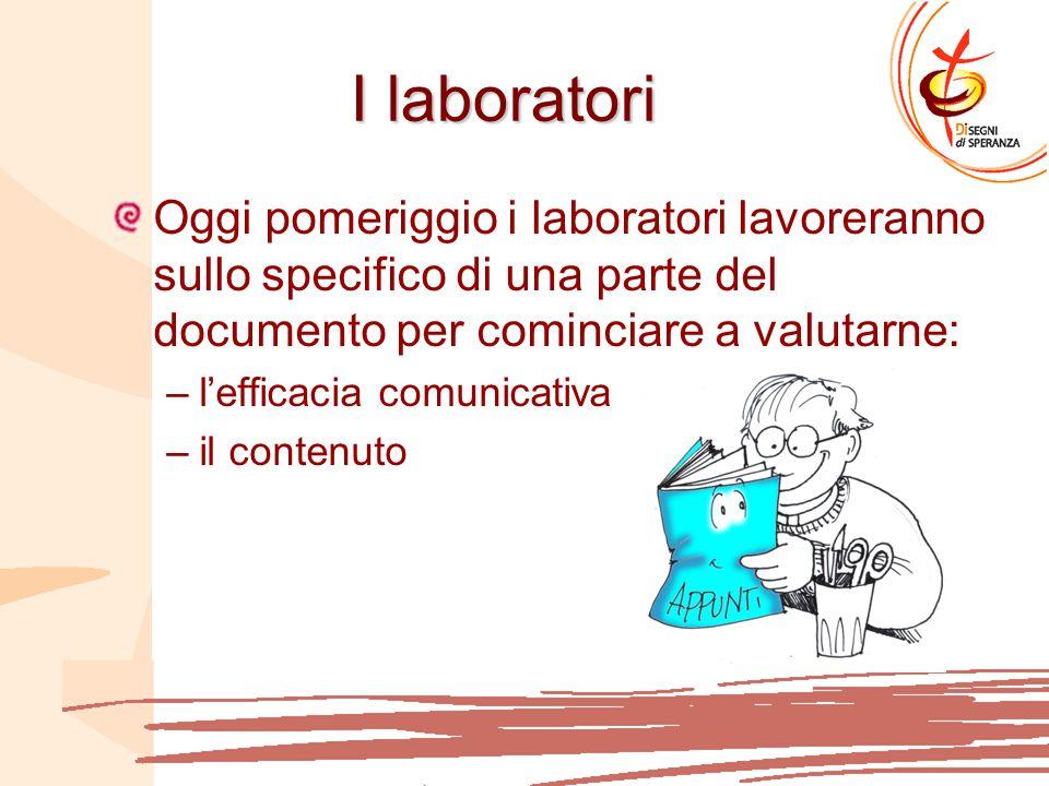 I laboratori Oggi pomeriggio i laboratori lavoreranno sullo specifico di una parte del documento per cominciare a valutarne: –l'efficacia comunicativa –il contenuto