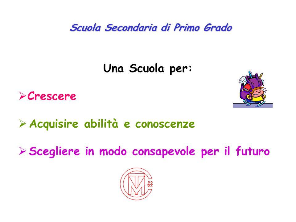 Scuola Secondaria di Primo Grado Una Scuola per:  Crescere  Acquisire abilità e conoscenze  Scegliere in modo consapevole per il futuro