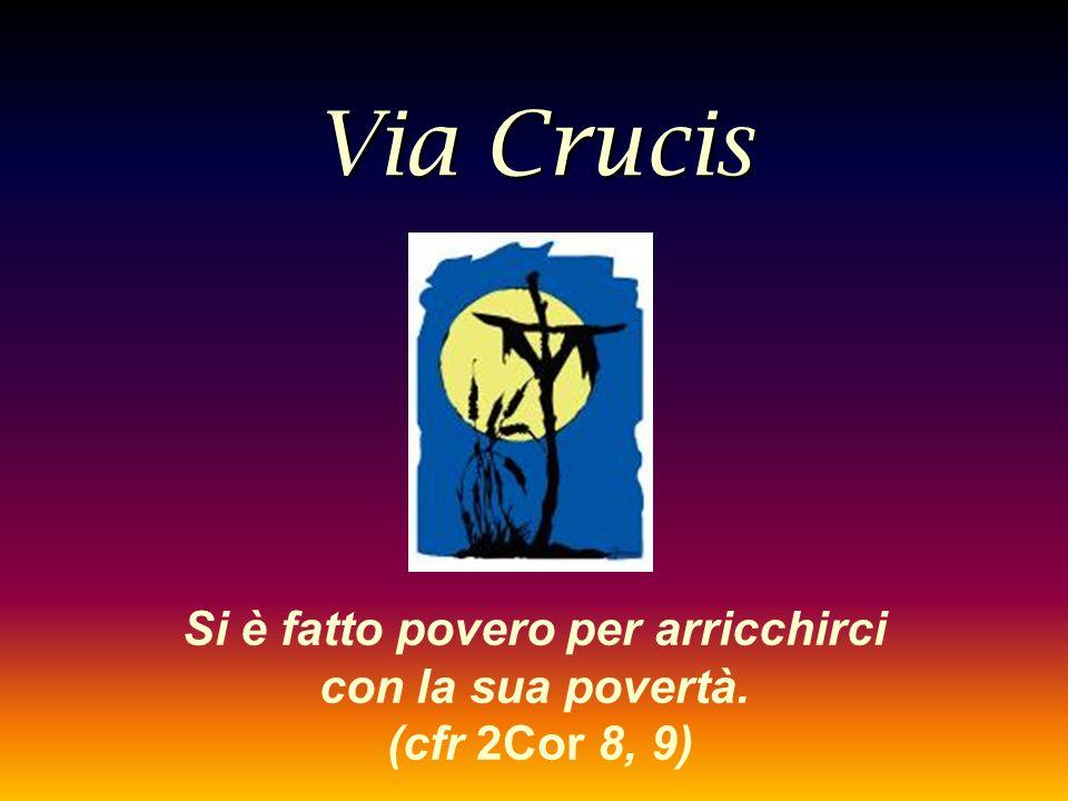 Via Crucis Si è fatto povero per arricchirci con la sua povertà. (cfr 2Cor 8, 9)