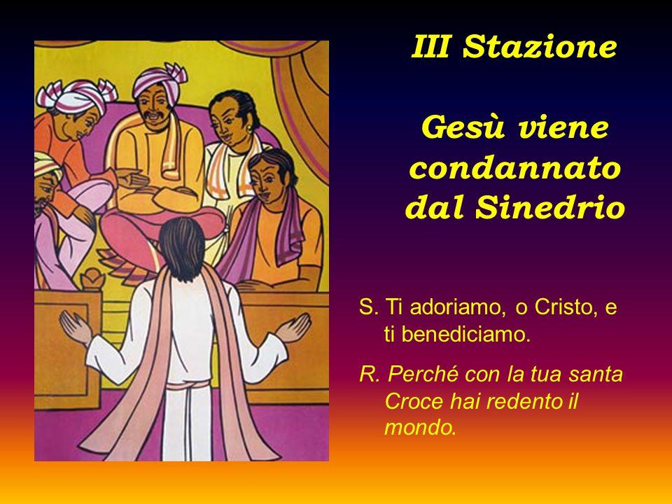 III Stazione Gesù viene condannato dal Sinedrio S. Ti adoriamo, o Cristo, e ti benediciamo. R. Perché con la tua santa Croce hai redento il mondo.