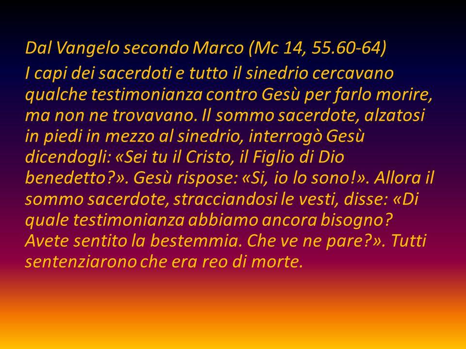 Dal Vangelo secondo Marco (Mc 14, 55.60-64) I capi dei sacerdoti e tutto il sinedrio cercavano qualche testimonianza contro Gesù per farlo morire, ma