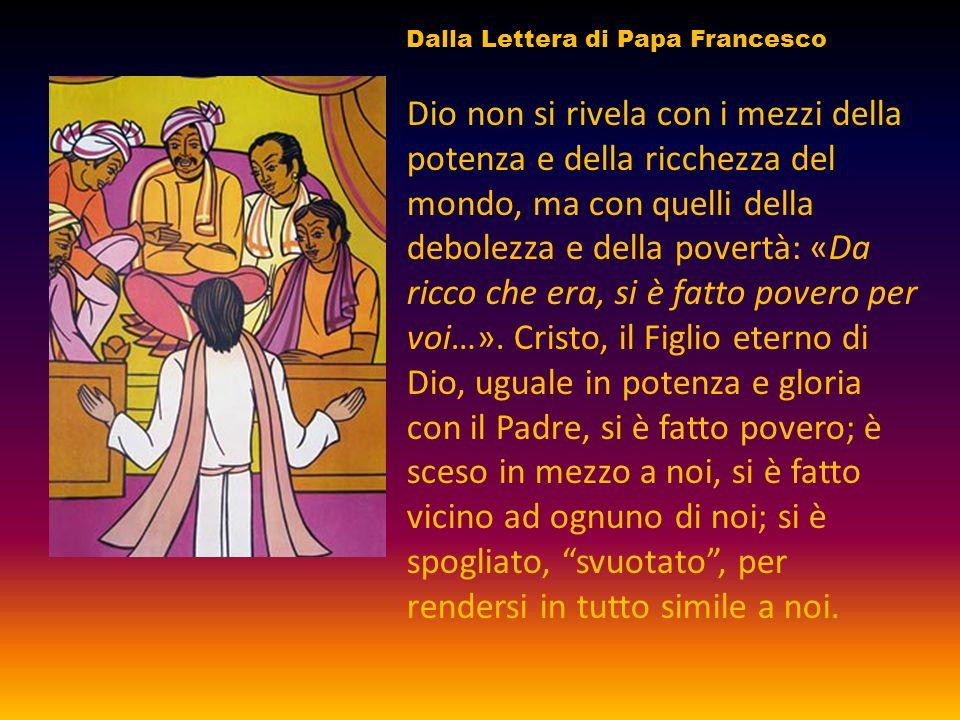 Dio non si rivela con i mezzi della potenza e della ricchezza del mondo, ma con quelli della debolezza e della povertà: «Da ricco che era, si è fatto