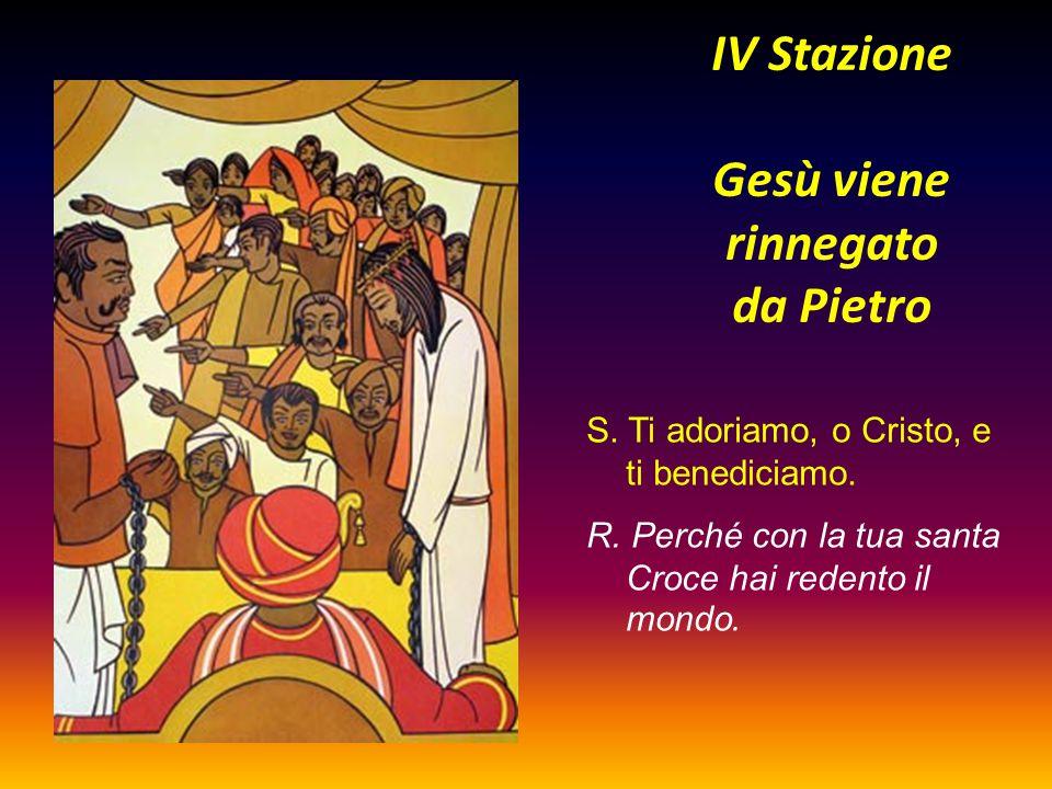 IV Stazione Gesù viene rinnegato da Pietro S. Ti adoriamo, o Cristo, e ti benediciamo. R. Perché con la tua santa Croce hai redento il mondo.