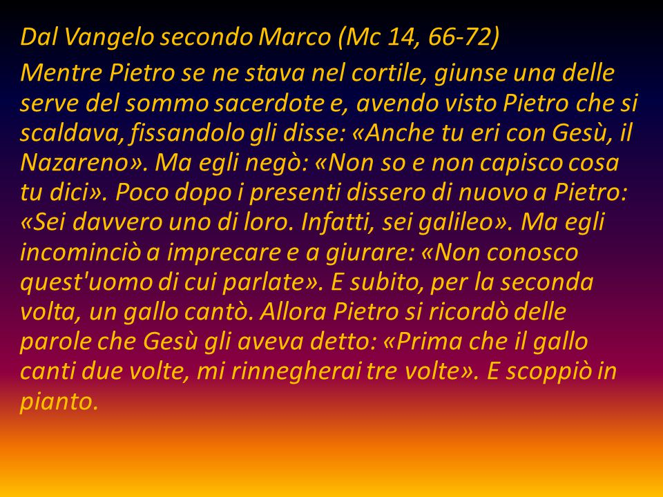 Dal Vangelo secondo Marco (Mc 14, 66-72) Mentre Pietro se ne stava nel cortile, giunse una delle serve del sommo sacerdote e, avendo visto Pietro che