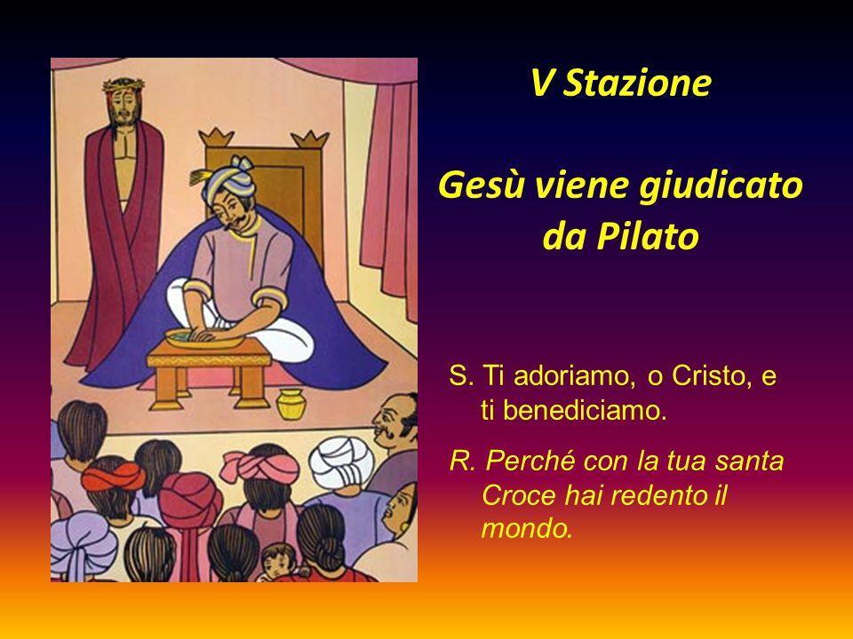 V Stazione Gesù viene giudicato da Pilato S. Ti adoriamo, o Cristo, e ti benediciamo. R. Perché con la tua santa Croce hai redento il mondo.