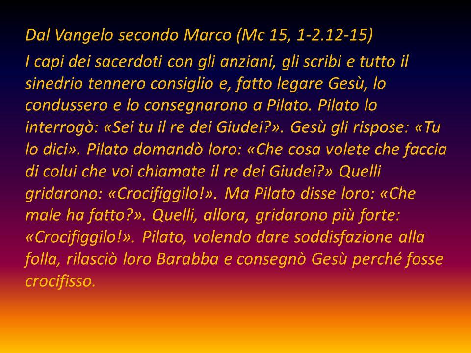 Dal Vangelo secondo Marco (Mc 15, 1-2.12-15) I capi dei sacerdoti con gli anziani, gli scribi e tutto il sinedrio tennero consiglio e, fatto legare Ge