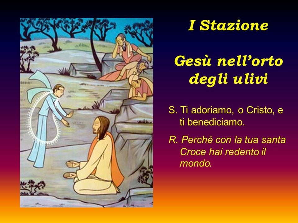 I Stazione Gesù nell'orto degli ulivi S. Ti adoriamo, o Cristo, e ti benediciamo. R. Perché con la tua santa Croce hai redento il mondo.