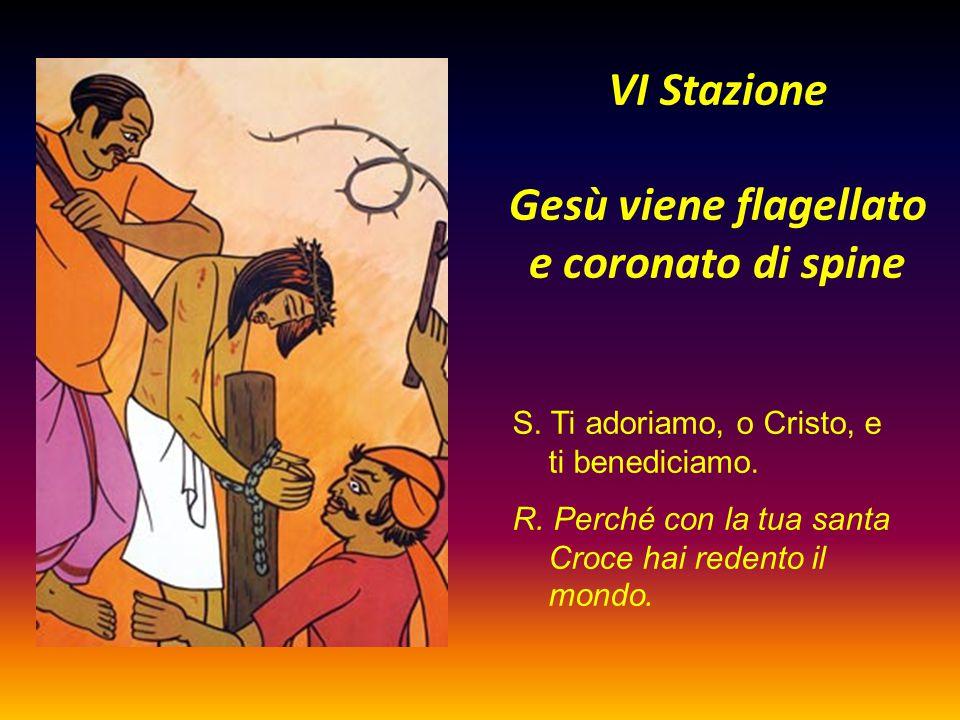 VI Stazione Gesù viene flagellato e coronato di spine S. Ti adoriamo, o Cristo, e ti benediciamo. R. Perché con la tua santa Croce hai redento il mond