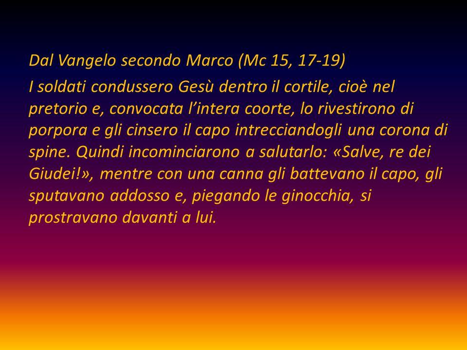 Dal Vangelo secondo Marco (Mc 15, 17-19) I soldati condussero Gesù dentro il cortile, cioè nel pretorio e, convocata l'intera coorte, lo rivestirono d