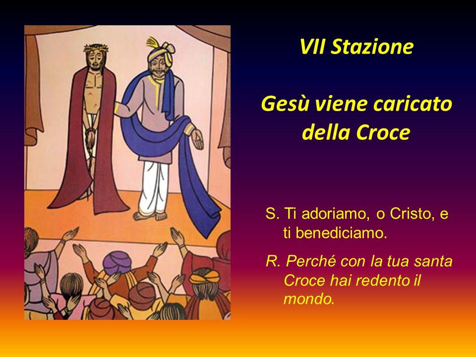 VII Stazione Gesù viene caricato della Croce S. Ti adoriamo, o Cristo, e ti benediciamo. R. Perché con la tua santa Croce hai redento il mondo.