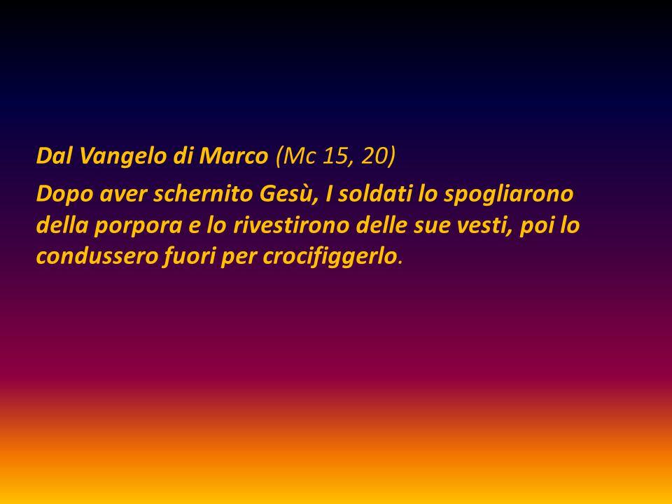 Dal Vangelo di Marco (Mc 15, 20) Dopo aver schernito Gesù, I soldati lo spogliarono della porpora e lo rivestirono delle sue vesti, poi lo condussero