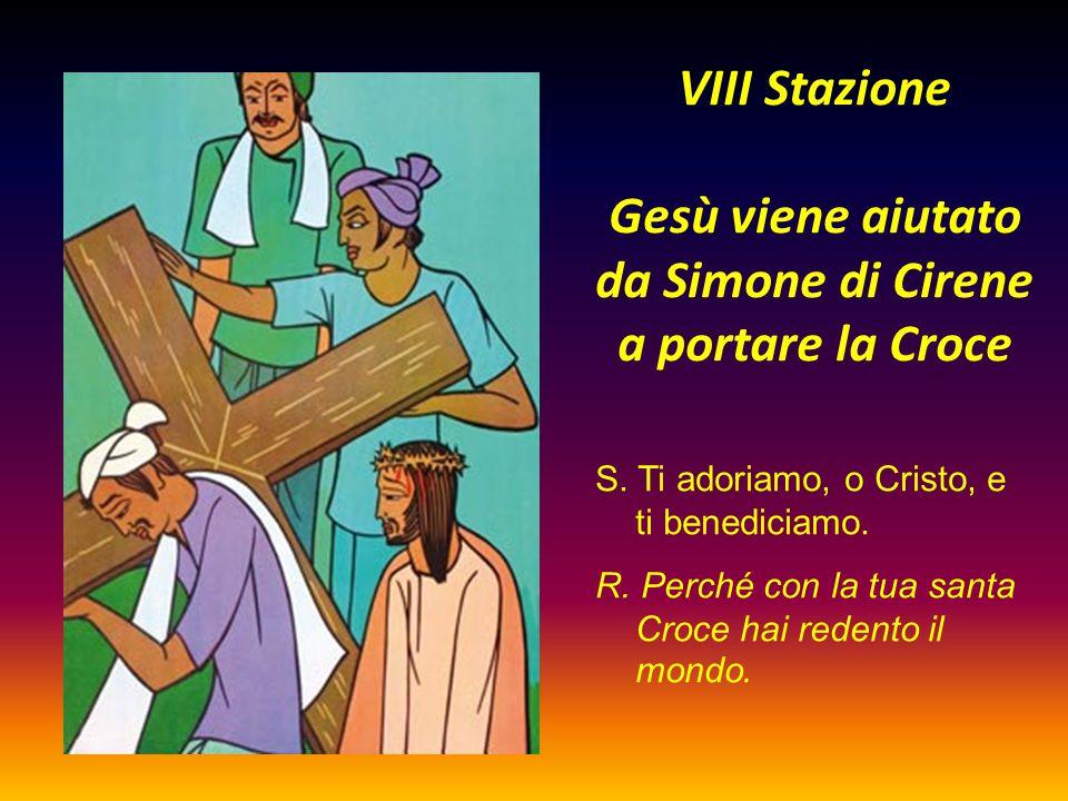 VIII Stazione Gesù viene aiutato da Simone di Cirene a portare la Croce S. Ti adoriamo, o Cristo, e ti benediciamo. R. Perché con la tua santa Croce h
