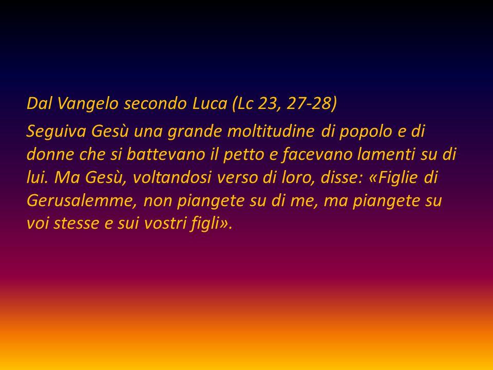 Dal Vangelo secondo Luca (Lc 23, 27-28) Seguiva Gesù una grande moltitudine di popolo e di donne che si battevano il petto e facevano lamenti su di lu