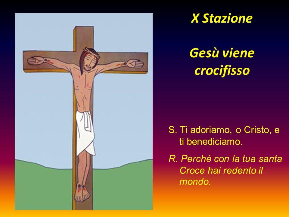 X Stazione Gesù viene crocifisso S. Ti adoriamo, o Cristo, e ti benediciamo. R. Perché con la tua santa Croce hai redento il mondo.