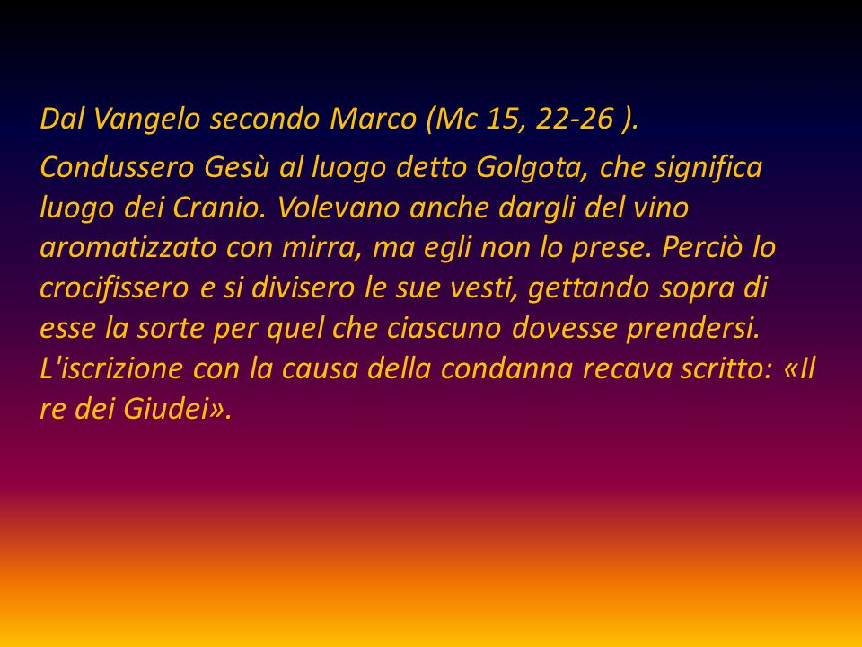 Dal Vangelo secondo Marco (Mc 15, 22-26 ). Condussero Gesù al luogo detto Golgota, che significa luogo dei Cranio. Volevano anche dargli del vino arom