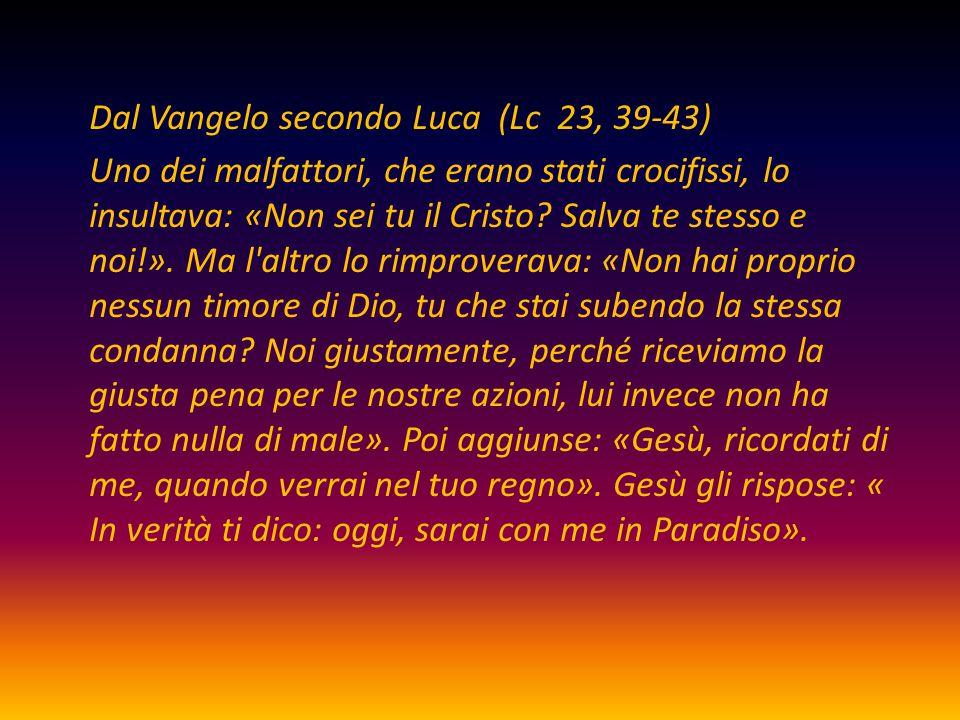 Dal Vangelo secondo Luca (Lc 23, 39-43) Uno dei malfattori, che erano stati crocifissi, lo insultava: «Non sei tu il Cristo? Salva te stesso e noi!».