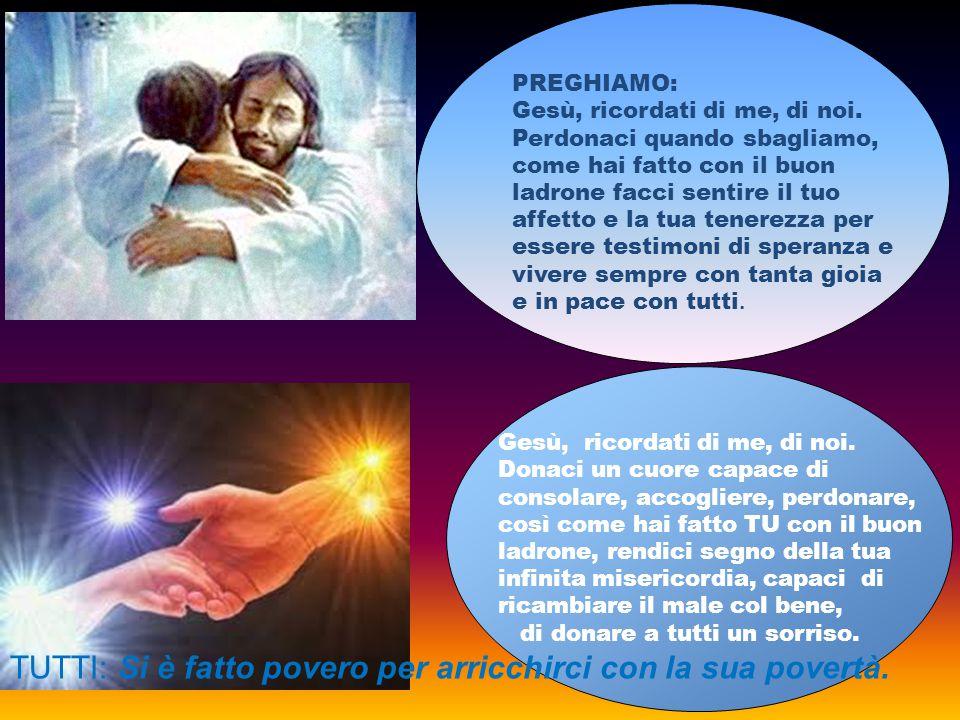 PREGHIAMO: Gesù, ricordati di me, di noi. Perdonaci quando sbagliamo, come hai fatto con il buon ladrone facci sentire il tuo affetto e la tua tenerez