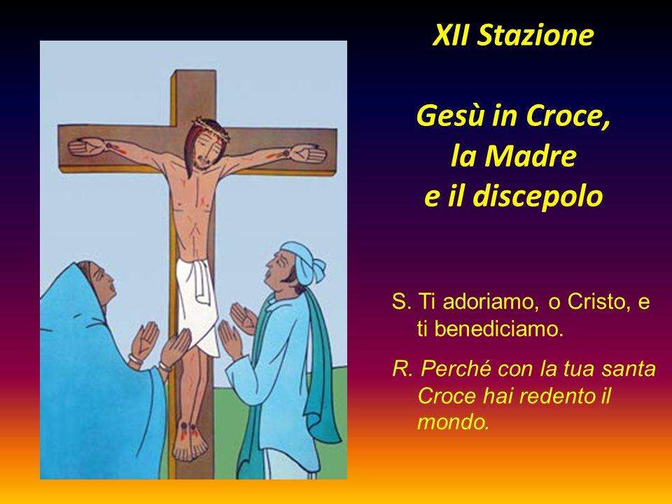 XII Stazione Gesù in Croce, la Madre e il discepolo S. Ti adoriamo, o Cristo, e ti benediciamo. R. Perché con la tua santa Croce hai redento il mondo.