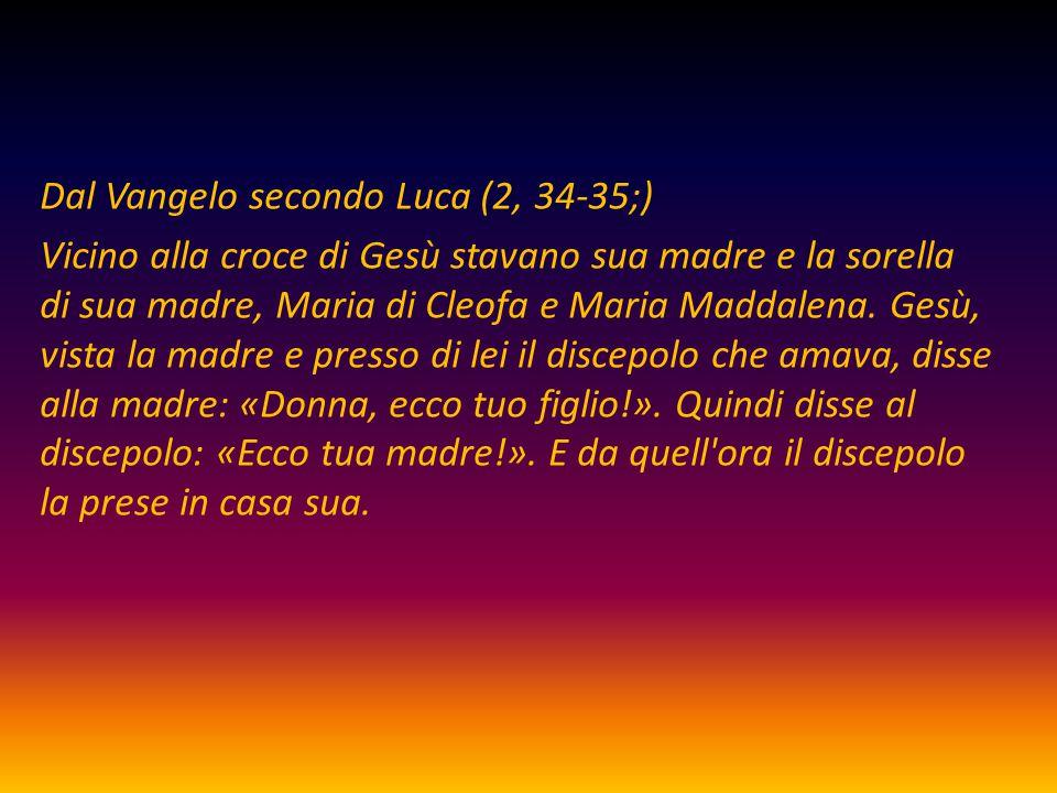 Dal Vangelo secondo Luca (2, 34-35;) Vicino alla croce di Gesù stavano sua madre e la sorella di sua madre, Maria di Cleofa e Maria Maddalena. Gesù, v