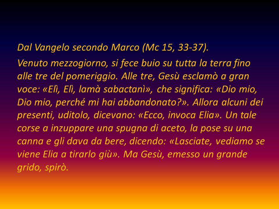 Dal Vangelo secondo Marco (Mc 15, 33-37). Venuto mezzogiorno, si fece buio su tutta la terra fino alle tre del pomeriggio. Alle tre, Gesù esclamò a gr