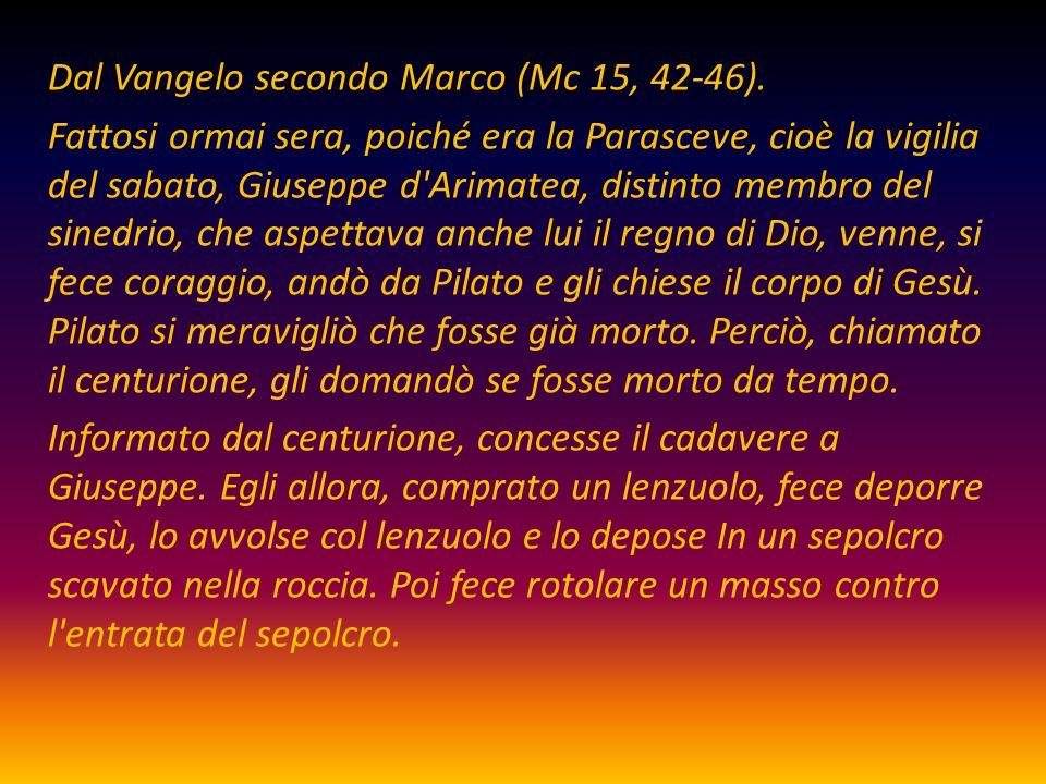 Dal Vangelo secondo Marco (Mc 15, 42-46). Fattosi ormai sera, poiché era la Parasceve, cioè la vigilia del sabato, Giuseppe d'Arimatea, distinto membr