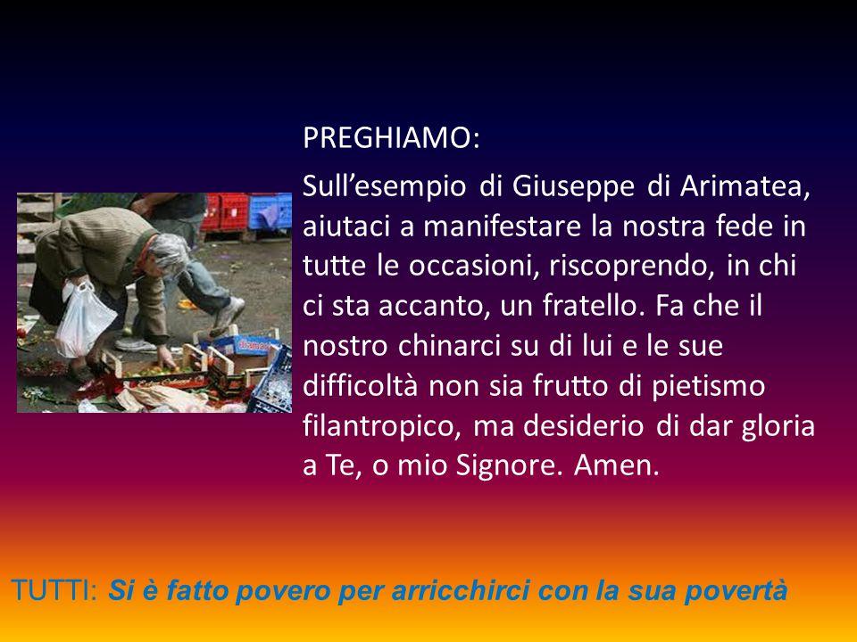 PREGHIAMO: Sull'esempio di Giuseppe di Arimatea, aiutaci a manifestare la nostra fede in tutte le occasioni, riscoprendo, in chi ci sta accanto, un fr