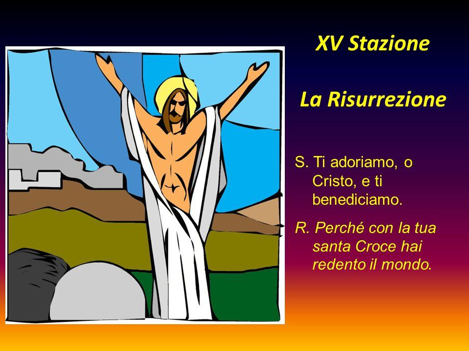 XV Stazione La Risurrezione S. Ti adoriamo, o Cristo, e ti benediciamo. R. Perché con la tua santa Croce hai redento il mondo.