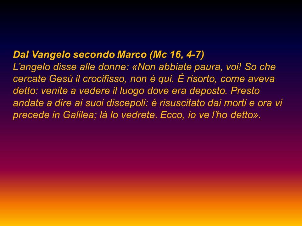 Dal Vangelo secondo Marco (Mc 16, 4-7) L'angelo disse alle donne: «Non abbiate paura, voi! So che cercate Gesù il crocifisso, non è qui. È risorto, co