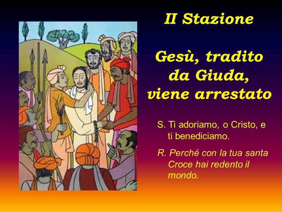 II Stazione Gesù, tradito da Giuda, viene arrestato S. Ti adoriamo, o Cristo, e ti benediciamo. R. Perché con la tua santa Croce hai redento il mondo.