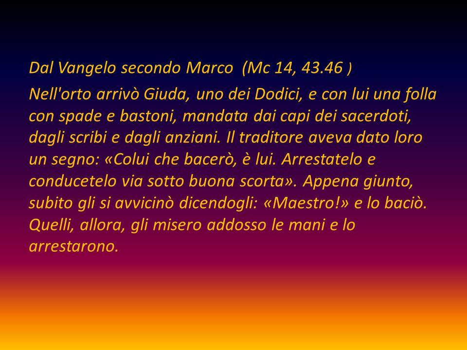 Dal Vangelo secondo Marco (Mc 14, 43.46 ) Nell'orto arrivò Giuda, uno dei Dodici, e con lui una folla con spade e bastoni, mandata dai capi dei sacerd
