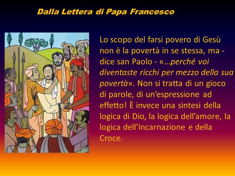 Lo scopo del farsi povero di Gesù non è la povertà in se stessa, ma - dice san Paolo - «...perché voi diventaste ricchi per mezzo della sua povertà».