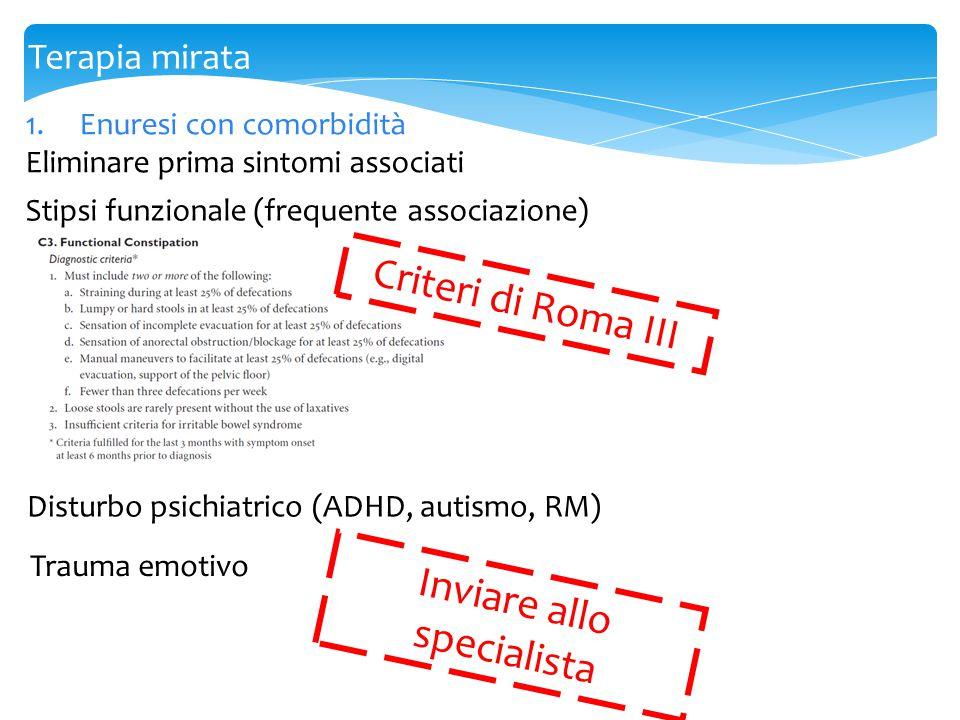1.Enuresi con comorbidità Eliminare prima sintomi associati Terapia mirata Stipsi funzionale (frequente associazione) Criteri di Roma III Disturbo psi