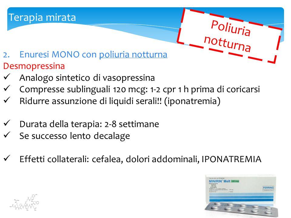 Terapia mirata 2.Enuresi MONO con poliuria notturna Desmopressina Analogo sintetico di vasopressina Compresse sublinguali 120 mcg: 1-2 cpr 1 h prima d