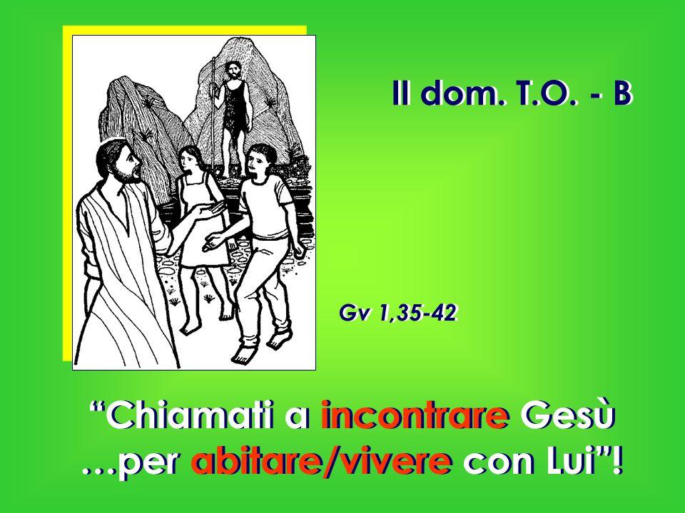 """II dom. T.O. - B """"Chiamati a incontrare Gesù …per abitare/vivere con Lui""""! Gv 1,35-42"""