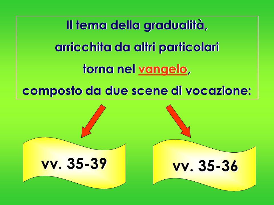 Il tema della gradualità, arricchita da altri particolari torna nel vangelo, composto da due scene di vocazione: Il tema della gradualità, arricchita
