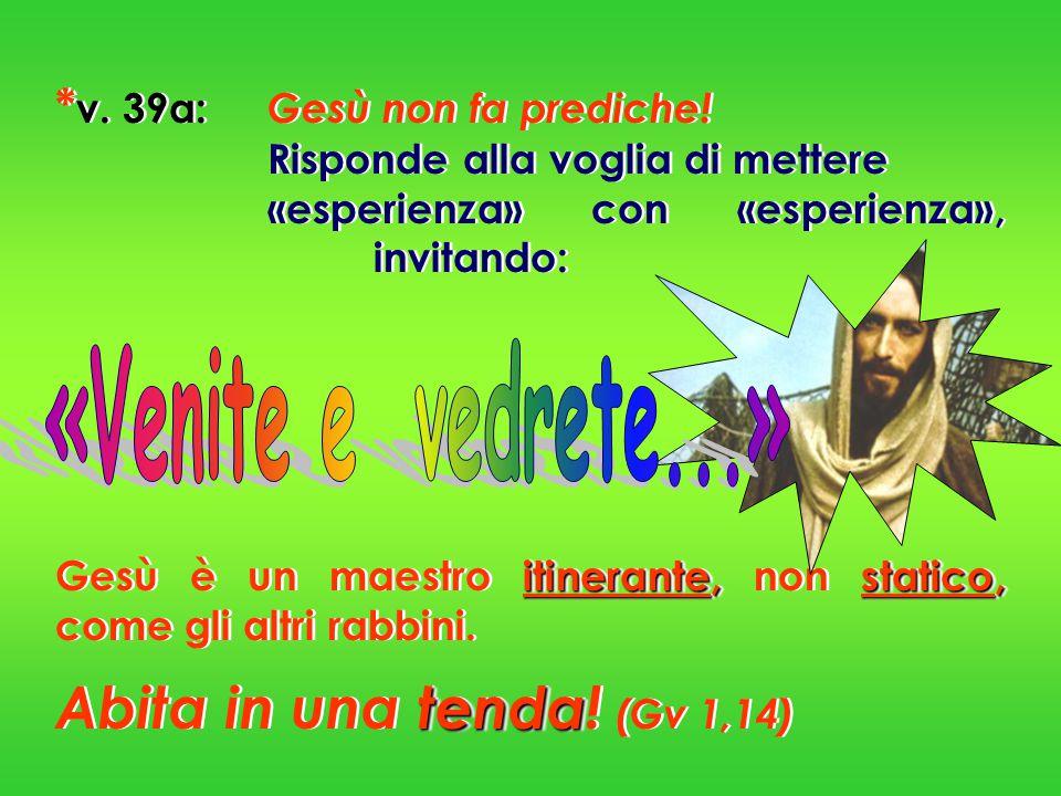 * v. 39a: Gesù non fa prediche! Risponde alla voglia di mettere «esperienza» con «esperienza», invitando: itinerante,statico, Gesù è un maestro itiner