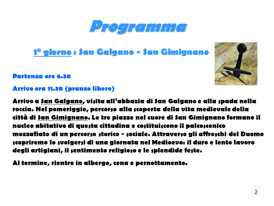 2 Programma 1° giorno 1° giorno : San Galgano - San Gimignano Partenza ore 6.30 Arrivo ora 11.30 (pranzo libero) Arrivo a San Galgano, visita all'abbazia di San Galgano e alla spada nella roccia.