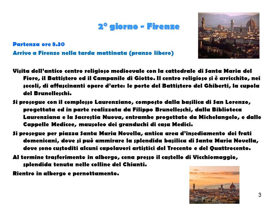 3 2° giorno - Firenze Partenza ore 8.30 Arrivo a Firenze nella tarda mattinata (pranzo libero) Visita dell'antico centro religioso medioevale con la cattedrale di Santa Maria del Fiore, il Battistero ed il Campanile di Giotto.