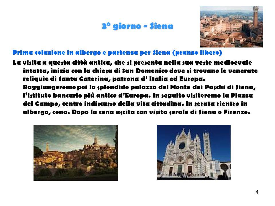 4 3° giorno - Siena Prima colazione in albergo e partenza per Siena (pranzo libero) La visita a questa città antica, che si presenta nella sua veste medioevale intatta, inizia con la chiesa di San Domenico dove si trovano le venerate reliquie di Santa Caterina, patrona d' Italia ed Europa.