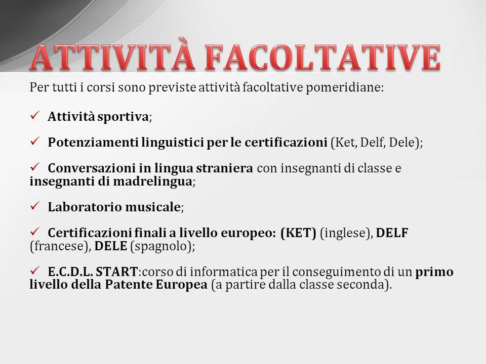 Per tutti i corsi sono previste attività facoltative pomeridiane: Attività sportiva; Potenziamenti linguistici per le certificazioni (Ket, Delf, Dele)